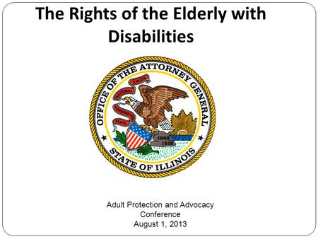 The Rights of the Elderly with Disabilities Adult Protection and Advocacy Conference August 1, 2013.