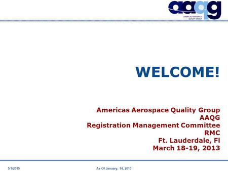 5/1/2015As Of January, 14, 2013 WELCOME! Americas Aerospace Quality Group AAQG Registration Management Committee RMC Ft. Lauderdale, Fl March 18-19, 2013.