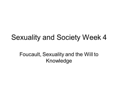 Sexuality and Society Week 4 Foucault, Sexuality and the Will to Knowledge.