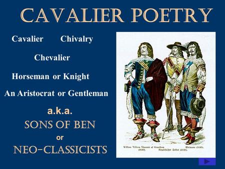 Cavalier Poetry a.k.a. Sons of Ben or Neo-classicists CavalierChivalry Chevalier Horseman or Knight An Aristocrat or Gentleman.