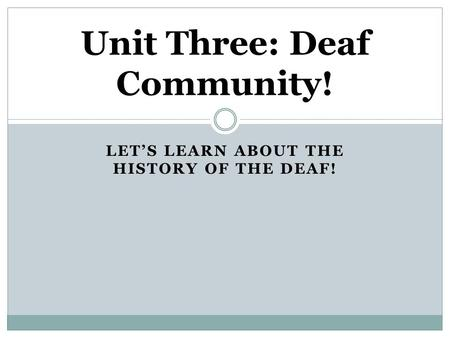 LET'S LEARN ABOUT THE HISTORY OF THE DEAF! Unit Three: Deaf Community!
