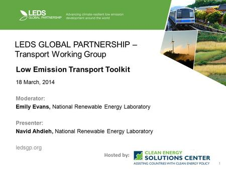 1 LEDS GLOBAL PARTNERSHIP – Transport Working Group Low Emission Transport Toolkit 18 March, 2014 Moderator: Emily Evans, National Renewable Energy Laboratory.
