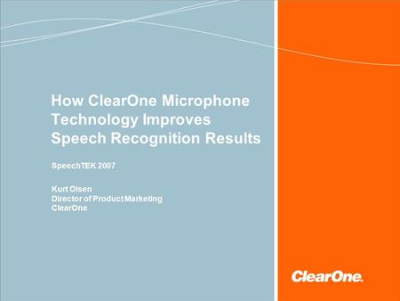 How ClearOne Microphone Technology Improves Speech Recognition Results SpeechTEK 2007 Kurt Olsen Director of Product Marketing ClearOne.