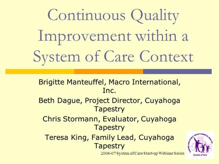 2006-07 System of Care Start-up Webinar Series Continuous Quality Improvement within a System of Care Context Brigitte Manteuffel, Macro International,