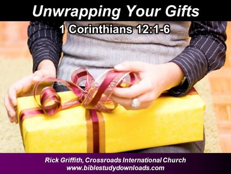 Unwrapping Your Gifts Rick Griffith, Crossroads International Church www.biblestudydownloads.com.