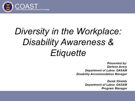 COAST Central Office for Assistive Services & Technology Diversity in the Workplace: Disability Awareness & Etiquette Presented by: Darlene Avery Department.