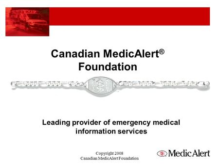 Canadian MedicAlert ® Foundation Leading provider of emergency medical information services Copyright 2008 Canadian MedicAlert Foundation.