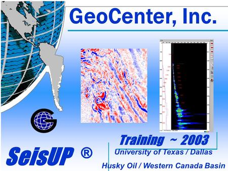 GeoCenter, Inc. SeisUP ® GeoCenter, Inc. Training ~ 2003 University of Texas / Dallas Husky Oil / Western Canada Basin University of Texas / Dallas Husky.