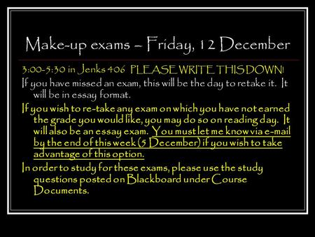 Make-up exams – Friday, 12 December 3:00-5:30 in Jenks 406 PLEASE WRITE THIS DOWN! If you have missed an exam, this will be the day to retake it. It will.