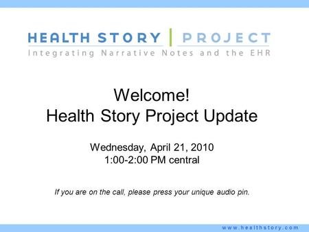 Www.healthstory.com Welcome! Health Story Project Update Wednesday, April 21, 2010 1:00-2:00 PM central If you are on the call, please press your unique.