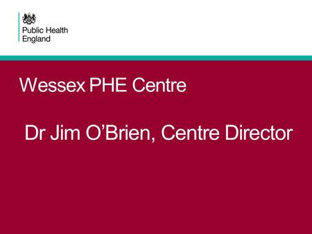 Wessex PHE Centre Dr Jim O'Brien, Centre Director.