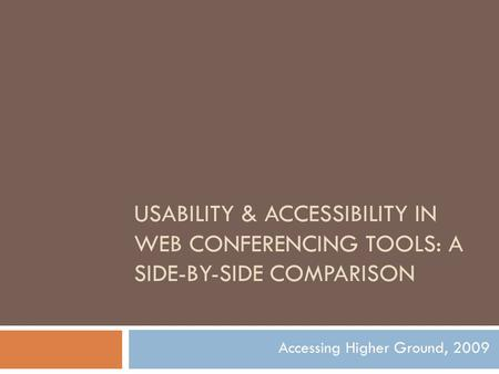 USABILITY & ACCESSIBILITY IN WEB CONFERENCING TOOLS: A SIDE-BY-SIDE COMPARISON Accessing Higher Ground, 2009.