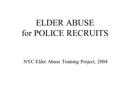 ELDER ABUSE for POLICE RECRUITS NYC Elder Abuse Training Project, 2004.
