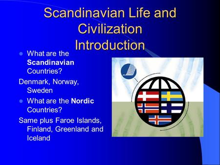 Scandinavian Life and Civilization Introduction What are the Scandinavian Countries? Denmark, Norway, Sweden What are the Nordic Countries? Same plus Faroe.