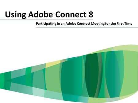 Using Adobe Connect 8 Participating in an Adobe Connect Meeting for the First Time.