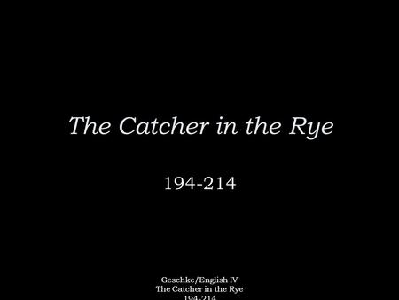 Geschke/English IV The Catcher in the Rye 194-214 The Catcher in the Rye 194-214.