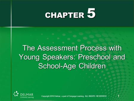 The Assessment Process with Young Speakers: Preschool and School-Age Children CHAPTER 5 Copyright 2010 Delmar, a part of Cengage Learning. ALL RIGHTS RESERVED.