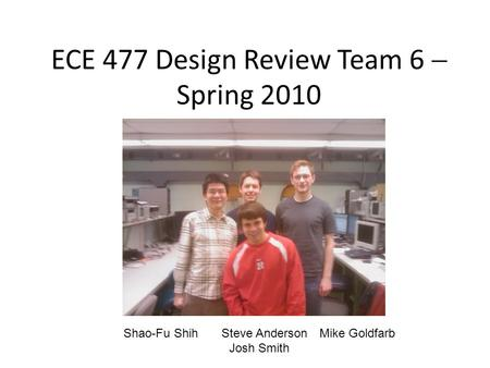 ECE 477 Design Review Team 6  Spring 2010 Shao-Fu ShihSteve AndersonMike Goldfarb Josh Smith.