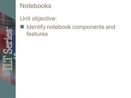 Notebooks Unit objective: Identify notebook components and features.