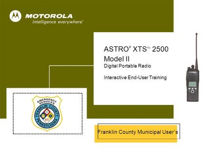 ASTRO ® XTS™ 2500 Model II 1 Cover ASTRO ® XTS TM 2500 Model II Digital Portable Radio Interactive End-User Training Franklin County Municipal User's.