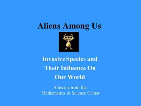 Aliens Among Us Invasive Species and Their Influence On Our World A lesson from the Mathematics & Science Center.