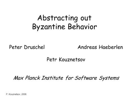 P. Kouznetsov, 2006 Abstracting out Byzantine Behavior Peter Druschel Andreas Haeberlen Petr Kouznetsov Max Planck Institute for Software Systems.