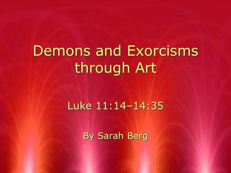 Demons and Exorcisms through Art Luke 11:14–14:35 By Sarah Berg Luke 11:14–14:35 By Sarah Berg.