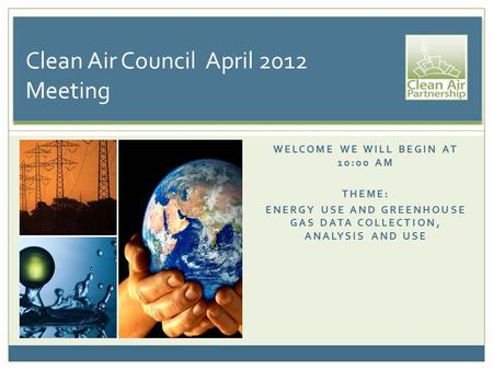 WELCOME WE WILL BEGIN AT 10:00 AM THEME: ENERGY USE AND GREENHOUSE GAS DATA COLLECTION, ANALYSIS AND USE Clean Air Council April 2012 Meeting.