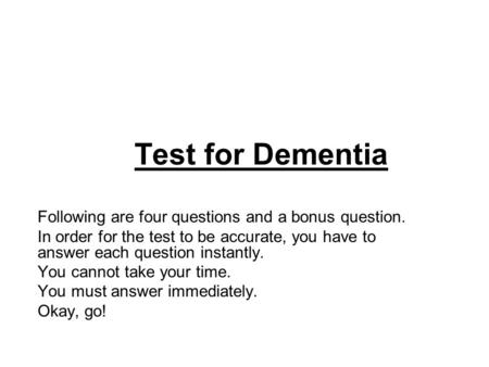 Test for Dementia Following are four questions and a bonus question. In order for the test to be accurate, you have to answer each question instantly.