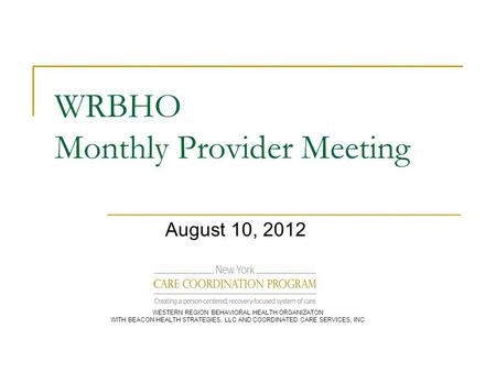 WRBHO Monthly Provider Meeting August 10, 2012 WESTERN REGION BEHAVIORAL HEALTH ORGANIZATON WITH BEACON HEALTH STRATEGIES, LLC AND COORDINATED CARE SERVICES,