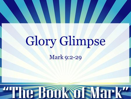Glory Glimpse Mark 9:2-29. Mark 9:2-13: 2 And after six days Jesus took with him Peter and James and John, and led them up a high mountain by themselves.