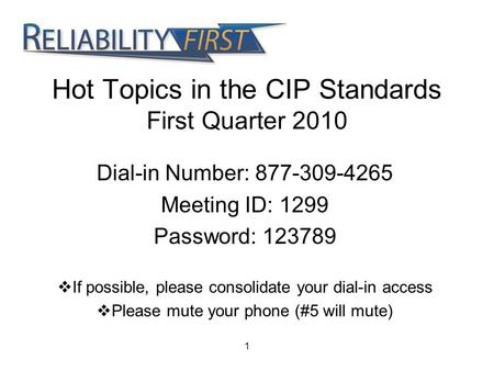 1 Hot Topics in the CIP Standards First Quarter 2010 Dial-in Number: 877-309-4265 Meeting ID: 1299 Password: 123789  If possible, please consolidate your.