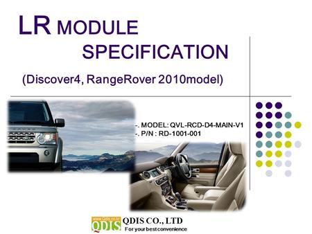 LR MODULE SPECIFICATION (Discover4, RangeRover 2010model) For your best convenience QDIS CO., LTD -. MODEL: QVL-RCD-D4-MAIN-V1 -. P/N : RD-1001-001.