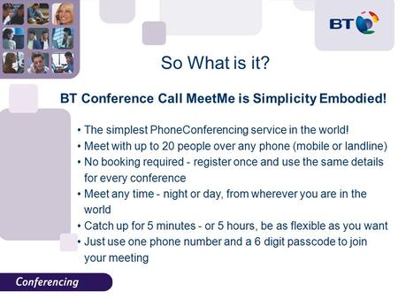 So What is it? BT Conference Call MeetMe is Simplicity Embodied! The simplest PhoneConferencing service in the world! Meet with up to 20 people over any.