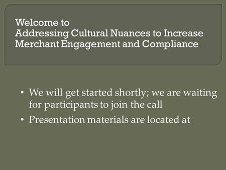 Welcome to Addressing Cultural Nuances to Increase Merchant Engagement and Compliance We will get started shortly; we are waiting for participants to join.