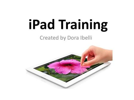IPad Training Created by Dora Ibelli. Part A: Basics/Getting to Know your iPad.