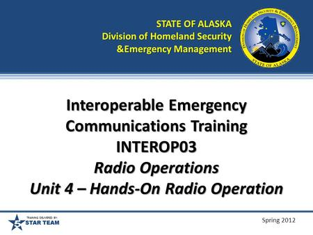 TRAINING DELIVERED BY: Spring 2012 Interoperable Emergency Communications Training INTEROP03 Radio Operations Unit 4 – Hands-On Radio Operation STATE.