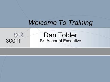 Welcome To Training Dan Tobler Sr. Account Executive.