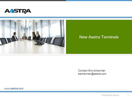 © 2009 Aastra Telecom1 New Aastra Terminals  Contact: Eric Ackerman