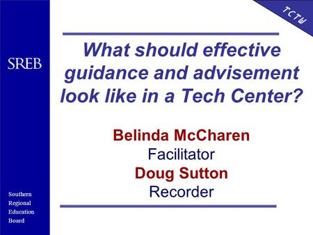 Southern Regional Education Board HSTW What should effective guidance and advisement look like in a Tech Center? Belinda McCharen Facilitator Doug Sutton.