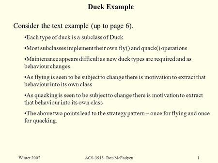 Winter 2007ACS-3913 Ron McFadyen1 Duck Example Consider the text example (up to page 6). Each type of duck is a subclass of Duck Most subclasses implement.