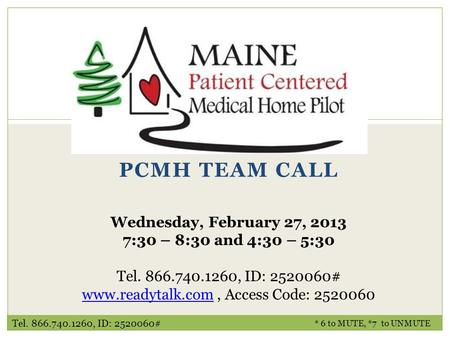 PCMH TEAM CALL * 6 to MUTE, *7 to UNMUTE Wednesday, February 27, 2013 7:30 – 8:30 and 4:30 – 5:30 Tel. 866.740.1260, ID: 2520060# www.readytalk.comwww.readytalk.com,