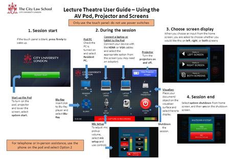 Lecture Theatre User Guide – Using the AV Pod, Projector and Screens If the touch panel is blank, press firmly to wake up. Start up the Pod To turn on.
