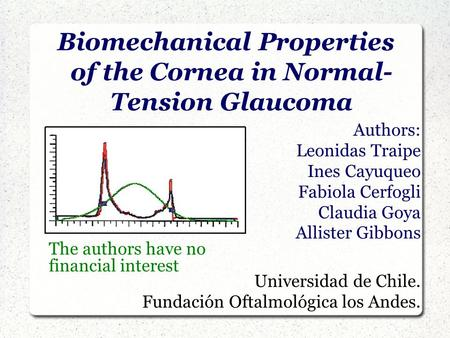 Biomechanical Properties of the Cornea in Normal- Tension Glaucoma Authors: Leonidas Traipe Ines Cayuqueo Fabiola Cerfogli Claudia Goya Allister Gibbons.