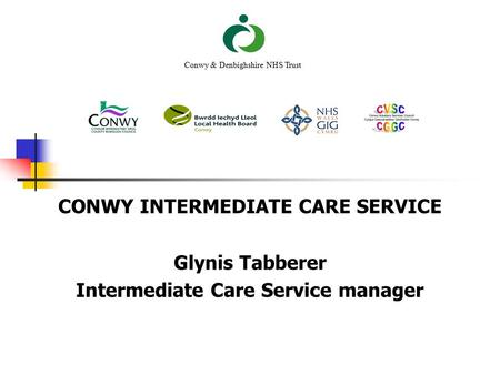 CONWY INTERMEDIATE CARE SERVICE Glynis Tabberer Intermediate Care Service manager Conwy & Denbighshire NHS Trust.