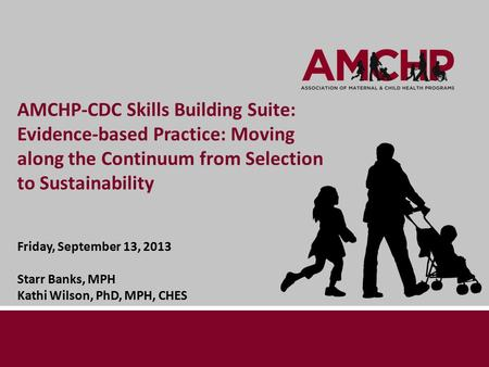 AMCHP-CDC Skills Building Suite: Evidence-based Practice: Moving along the Continuum from Selection to Sustainability Friday, September 13, 2013 Starr.