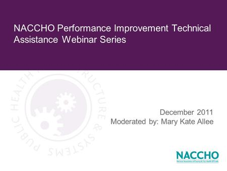 NACCHO Performance Improvement Technical Assistance Webinar Series December 2011 Moderated by: Mary Kate Allee.