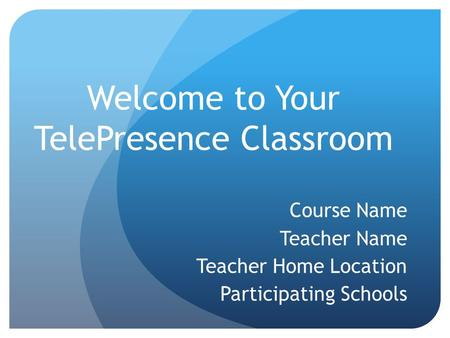 Welcome to Your TelePresence Classroom Course Name Teacher Name Teacher Home Location Participating Schools.