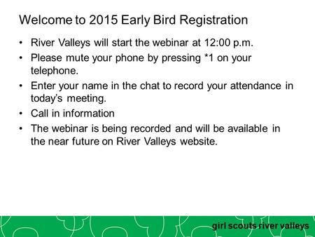 Girl scouts river valleys Welcome to 2015 Early Bird Registration River Valleys will start the webinar at 12:00 p.m. Please mute your phone by pressing.