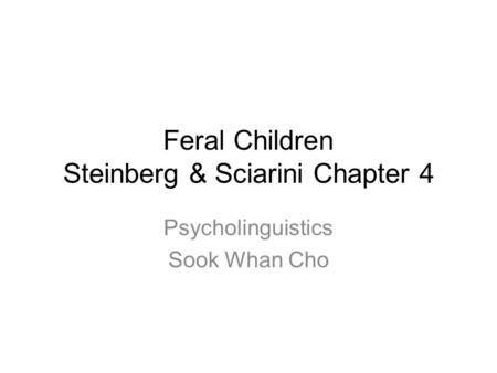 Feral Children Steinberg & Sciarini Chapter 4 Psycholinguistics Sook Whan Cho.